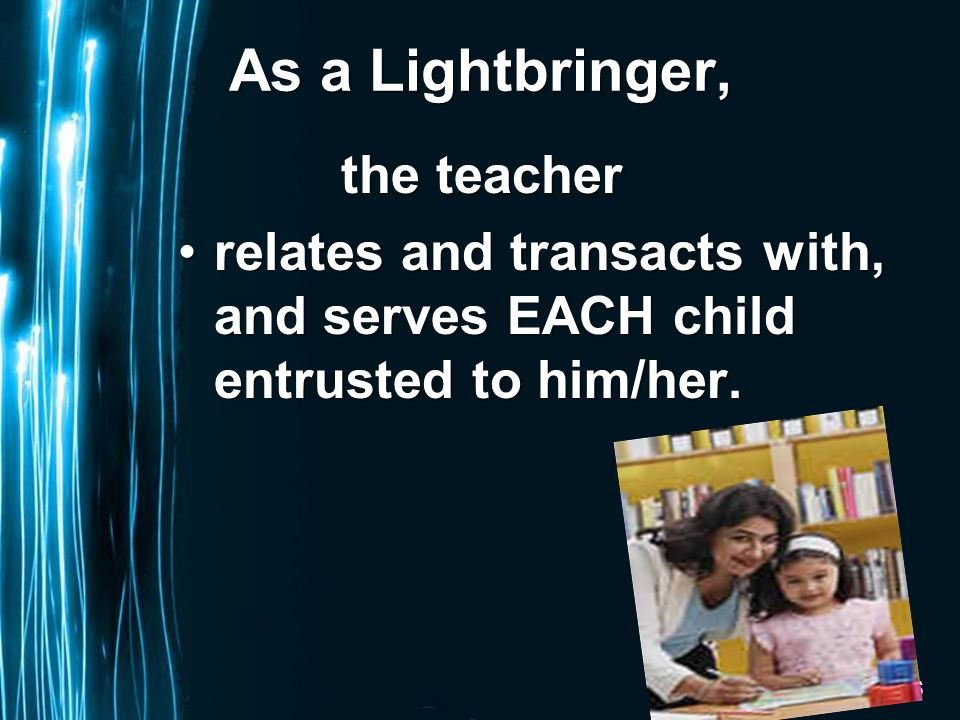 Page 6 As a Lightbringer, the teacher the teacher relates and transacts with, and serves EACH child entrusted to him/her.relates and transacts with, and serves EACH child entrusted to him/her.