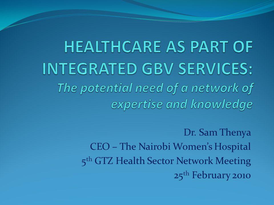 Dr. Sam Thenya CEO – The Nairobi Womens Hospital 5 th GTZ Health Sector Network Meeting 25 th February 2010
