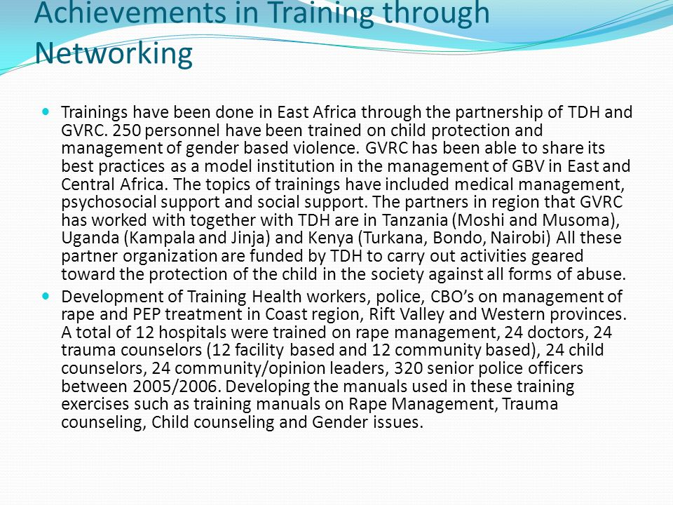 Achievements in Training through Networking Trainings have been done in East Africa through the partnership of TDH and GVRC. 250 personnel have been t