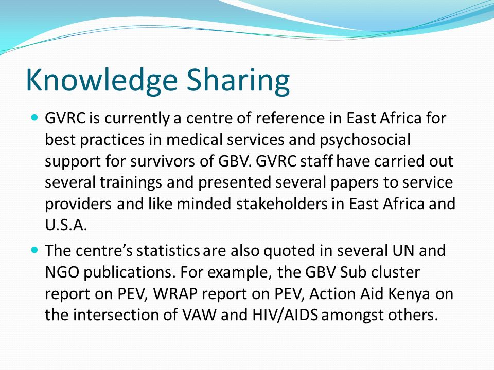 Knowledge Sharing GVRC is currently a centre of reference in East Africa for best practices in medical services and psychosocial support for survivors