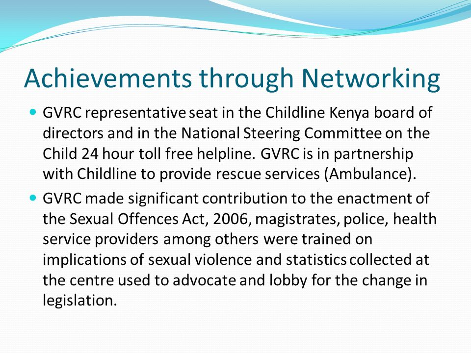 Achievements through Networking GVRC representative seat in the Childline Kenya board of directors and in the National Steering Committee on the Child