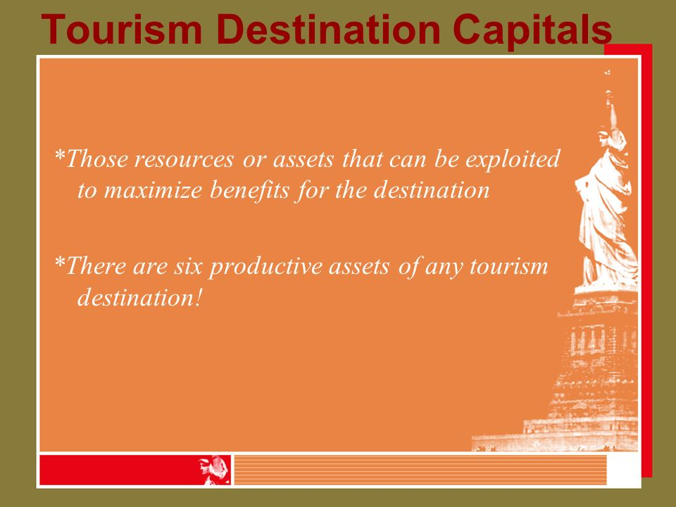 Tourism Destination Capitals *Those resources or assets that can be exploited to maximize benefits for the destination *There are six productive assets of any tourism destination!