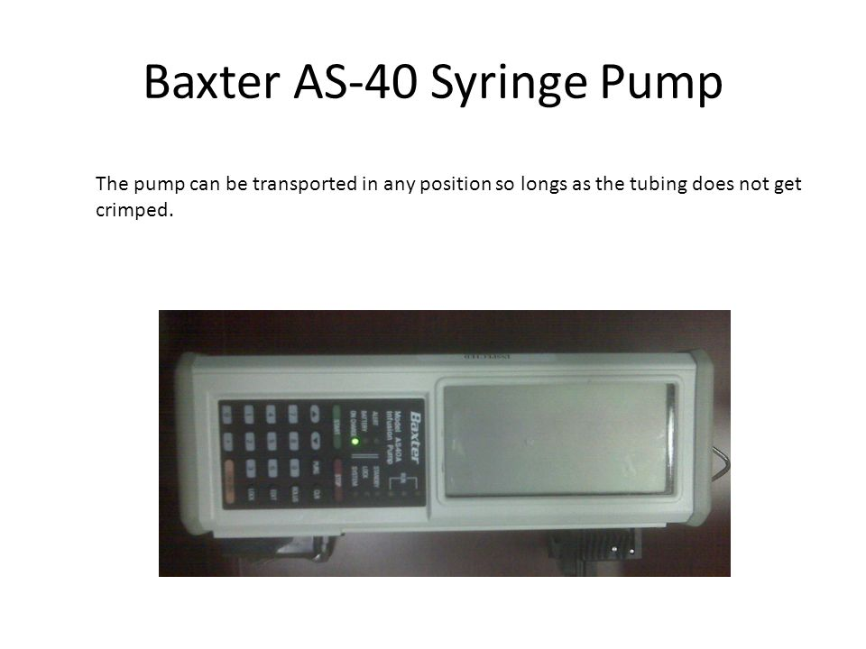 Baxter AS-40 Syringe Pump The pump can be transported in any position so longs as the tubing does not get crimped.
