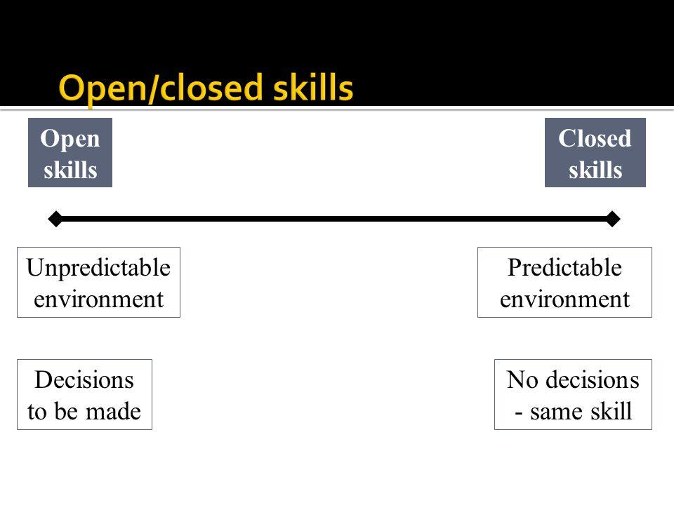 Closed skills Open skills Unpredictable environment Predictable environment Decisions to be made No decisions - same skill