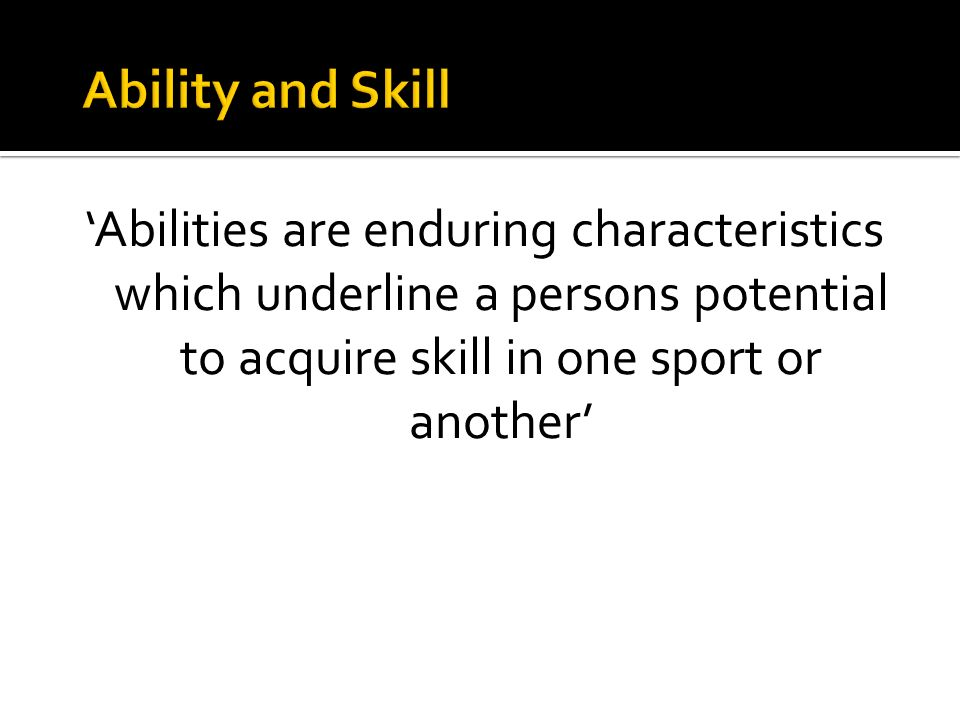 Abilities are enduring characteristics which underline a persons potential to acquire skill in one sport or another