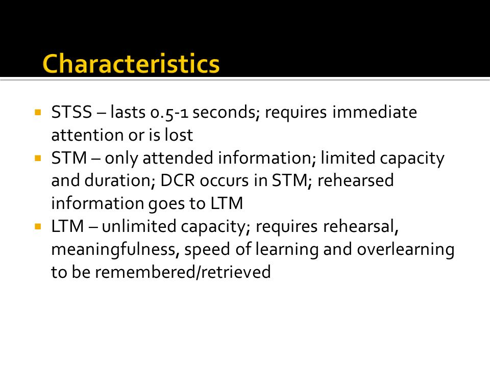 STSS – lasts 0.5-1 seconds; requires immediate attention or is lost STM – only attended information; limited capacity and duration; DCR occurs in STM;