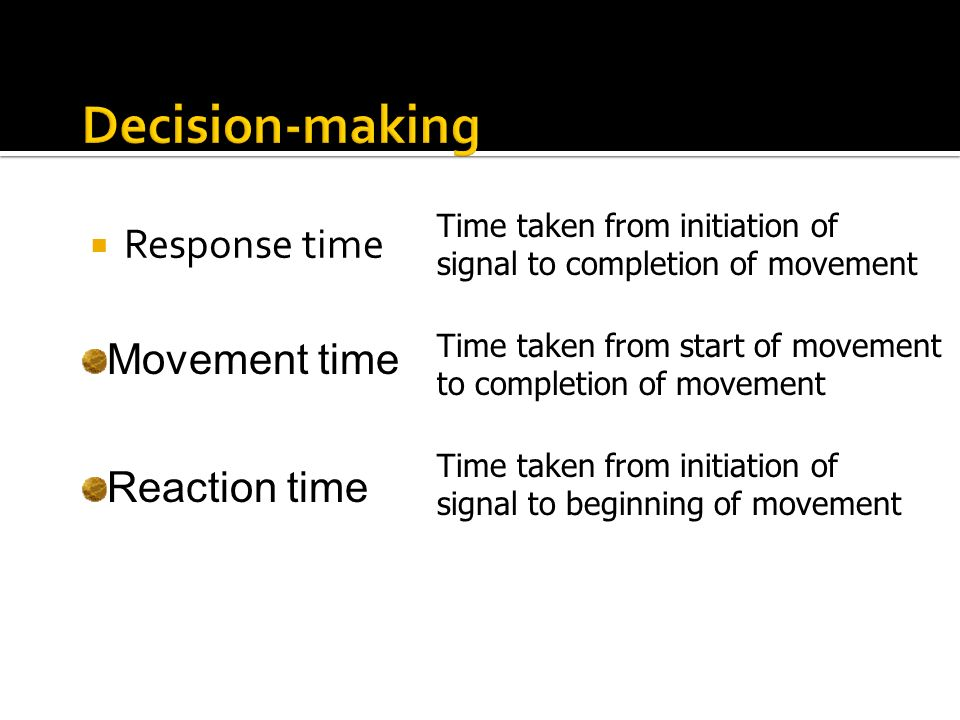Response time Movement time Reaction time Time taken from initiation of signal to completion of movement Time taken from start of movement to completi