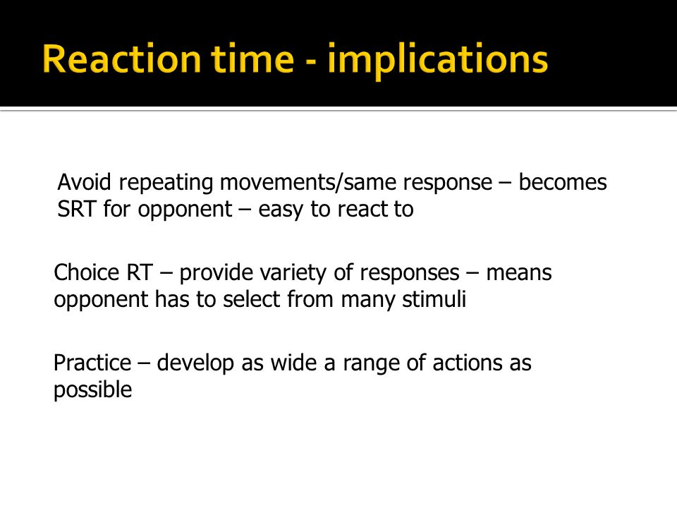 Choice RT – provide variety of responses – means opponent has to select from many stimuli Practice – develop as wide a range of actions as possible Av