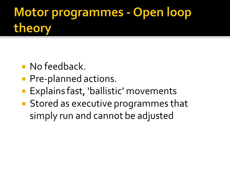 No feedback. Pre-planned actions. Explains fast, ballistic movements Stored as executive programmes that simply run and cannot be adjusted