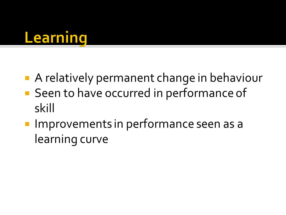 A relatively permanent change in behaviour Seen to have occurred in performance of skill Improvements in performance seen as a learning curve