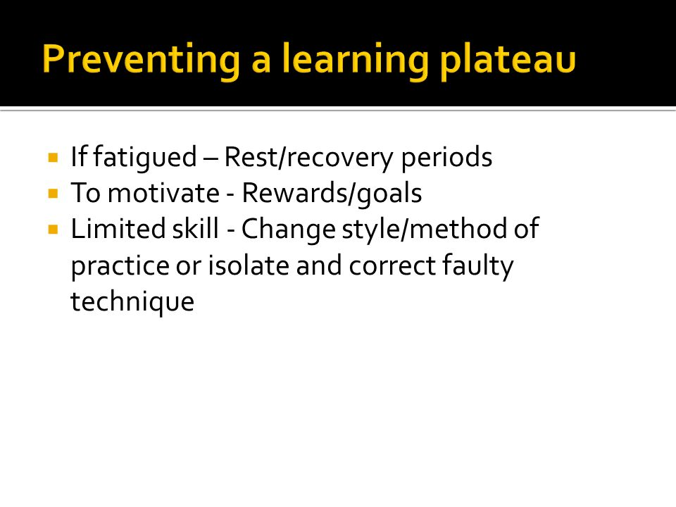 If fatigued – Rest/recovery periods To motivate - Rewards/goals Limited skill - Change style/method of practice or isolate and correct faulty techniqu