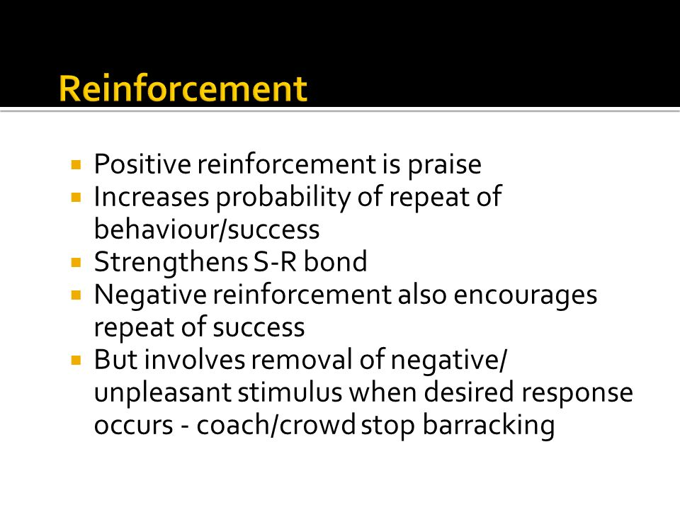 Positive reinforcement is praise Increases probability of repeat of behaviour/success Strengthens S-R bond Negative reinforcement also encourages repe
