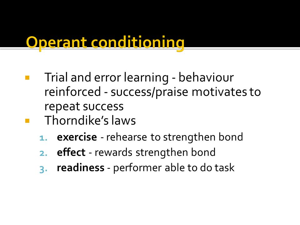 Trial and error learning - behaviour reinforced - success/praise motivates to repeat success Thorndikes laws 1. exercise - rehearse to strengthen bond