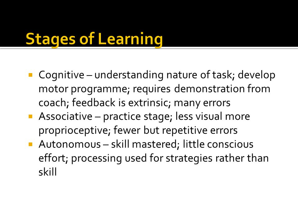 Cognitive – understanding nature of task; develop motor programme; requires demonstration from coach; feedback is extrinsic; many errors Associative –
