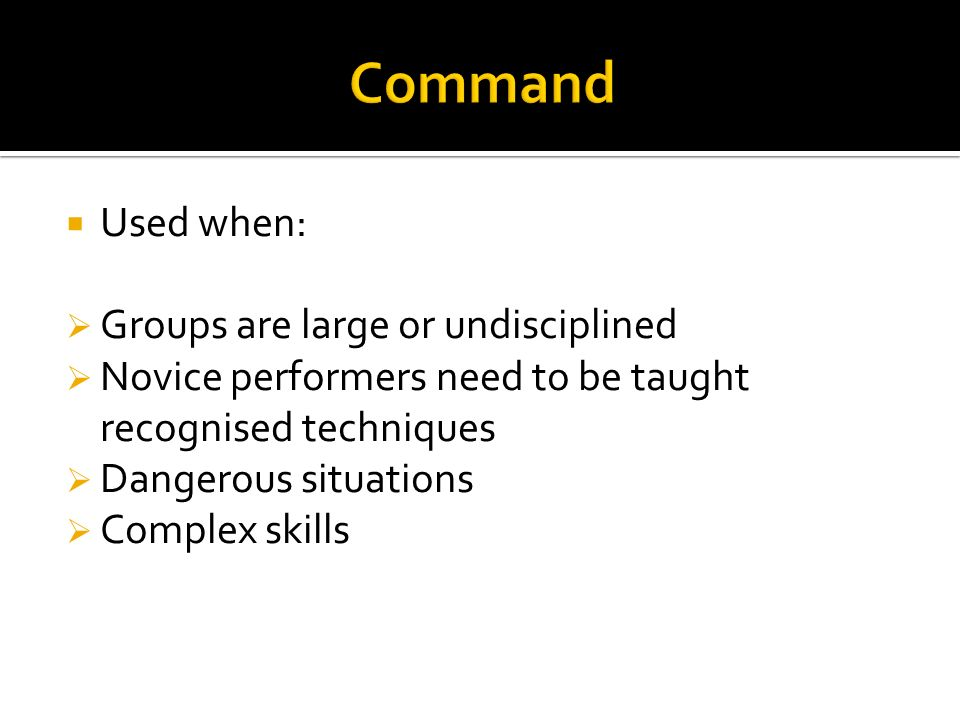 Used when: Groups are large or undisciplined Novice performers need to be taught recognised techniques Dangerous situations Complex skills
