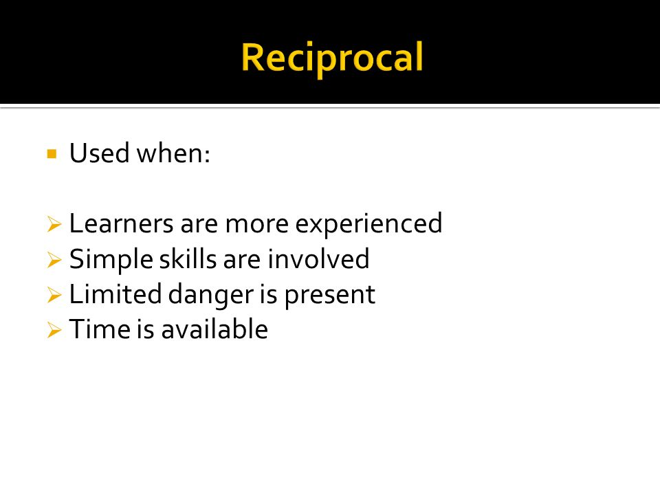 Used when: Learners are more experienced Simple skills are involved Limited danger is present Time is available