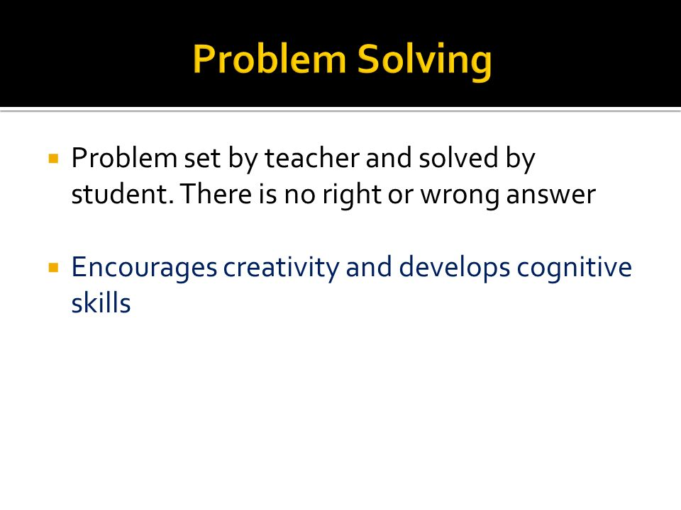 Problem set by teacher and solved by student. There is no right or wrong answer Encourages creativity and develops cognitive skills