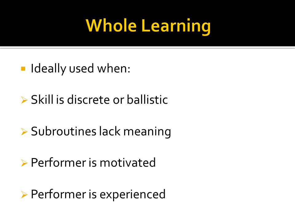 Ideally used when: Skill is discrete or ballistic Subroutines lack meaning Performer is motivated Performer is experienced