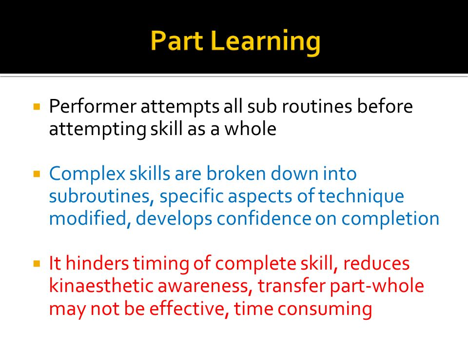 Performer attempts all sub routines before attempting skill as a whole Complex skills are broken down into subroutines, specific aspects of technique