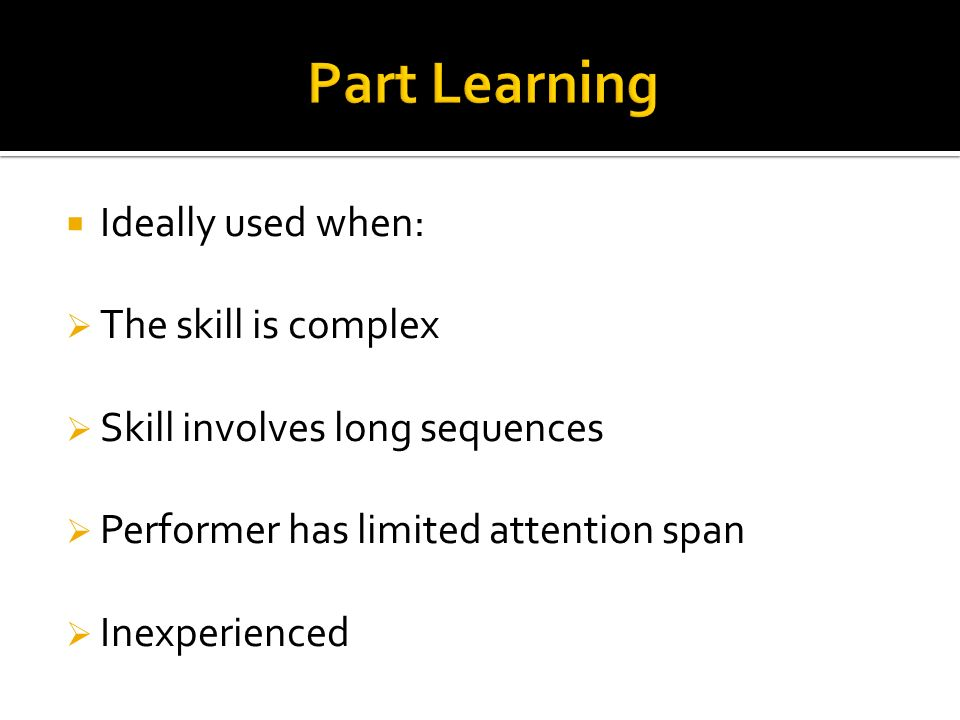 Ideally used when: The skill is complex Skill involves long sequences Performer has limited attention span Inexperienced
