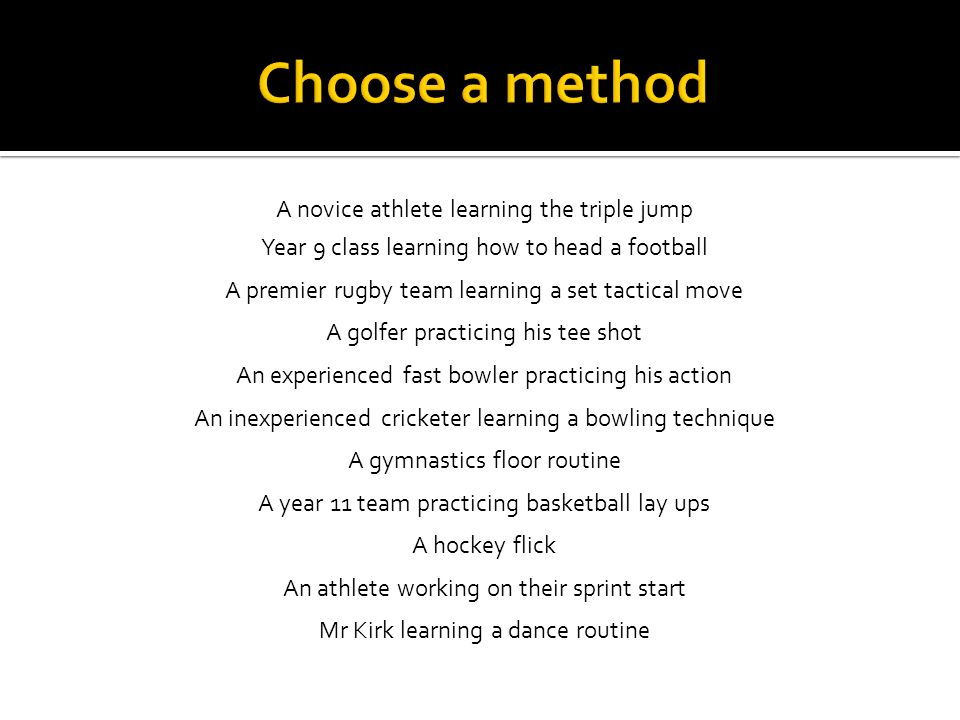 A novice athlete learning the triple jump Year 9 class learning how to head a football A premier rugby team learning a set tactical move A golfer prac