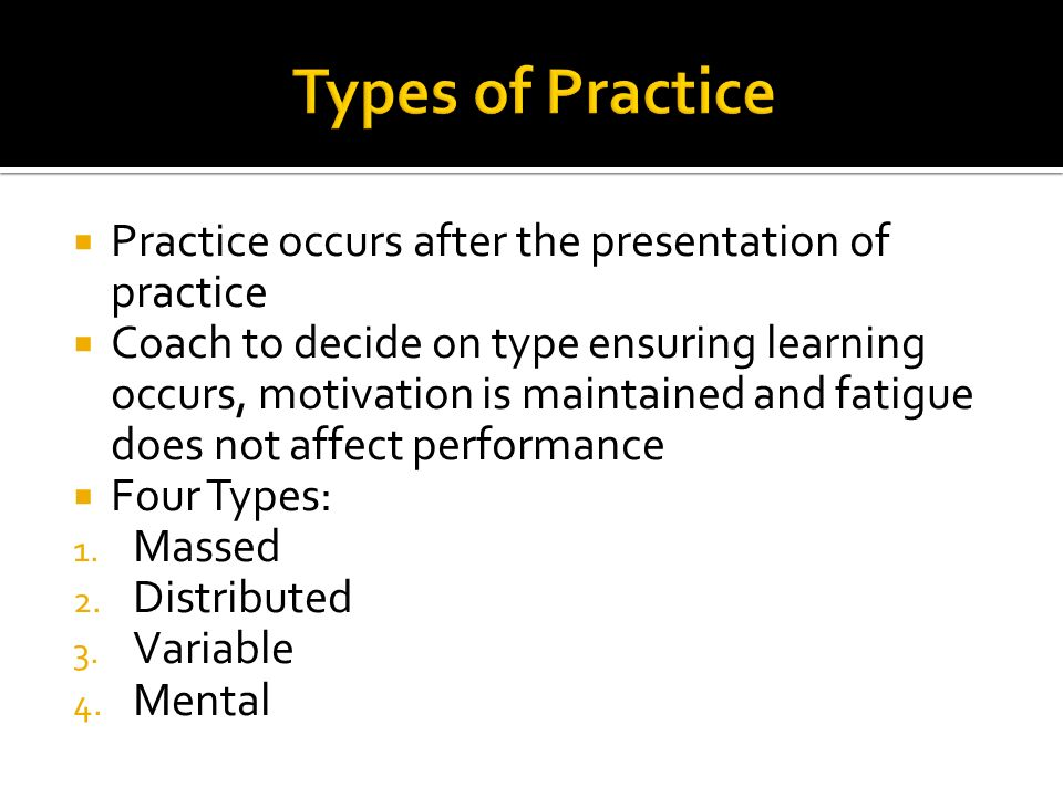 Practice occurs after the presentation of practice Coach to decide on type ensuring learning occurs, motivation is maintained and fatigue does not aff