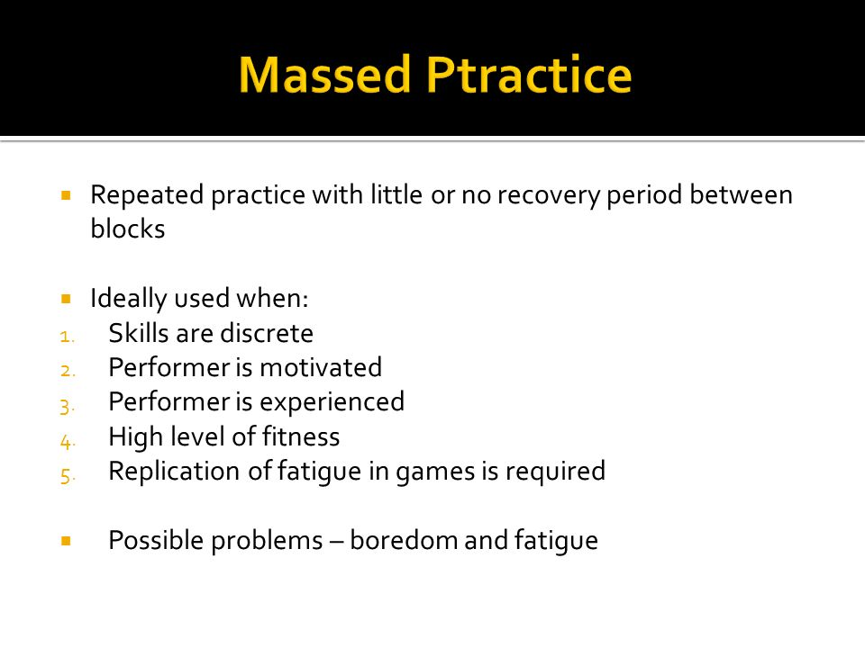 Repeated practice with little or no recovery period between blocks Ideally used when: 1. Skills are discrete 2. Performer is motivated 3. Performer is