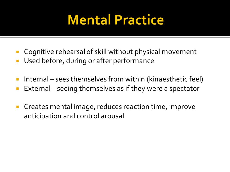 Cognitive rehearsal of skill without physical movement Used before, during or after performance Internal – sees themselves from within (kinaesthetic f