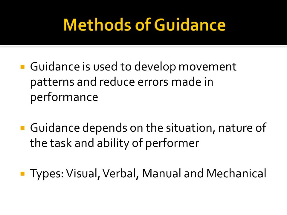 Guidance is used to develop movement patterns and reduce errors made in performance Guidance depends on the situation, nature of the task and ability