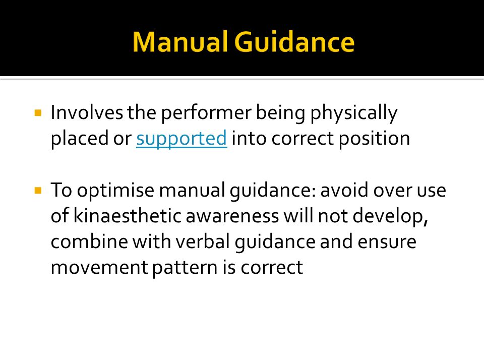 Involves the performer being physically placed or supported into correct positionsupported To optimise manual guidance: avoid over use of kinaesthetic