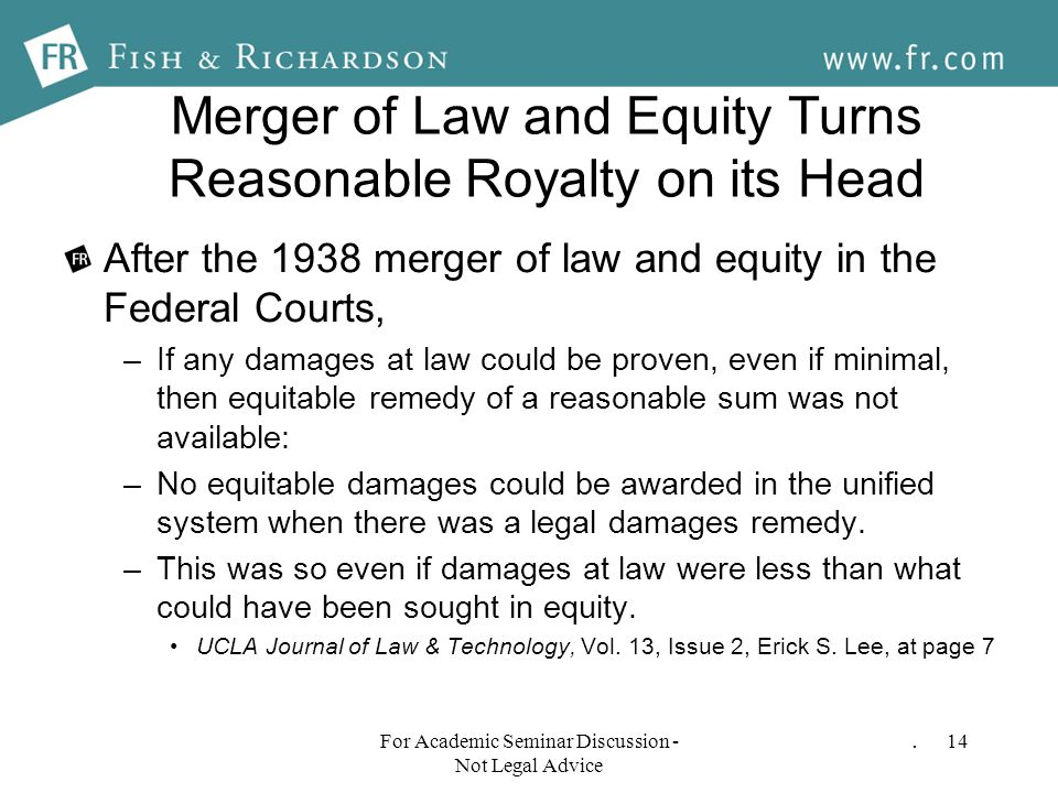 Merger of Law and Equity Turns Reasonable Royalty on its Head After the 1938 merger of law and equity in the Federal Courts, –If any damages at law could be proven, even if minimal, then equitable remedy of a reasonable sum was not available: –No equitable damages could be awarded in the unified system when there was a legal damages remedy.