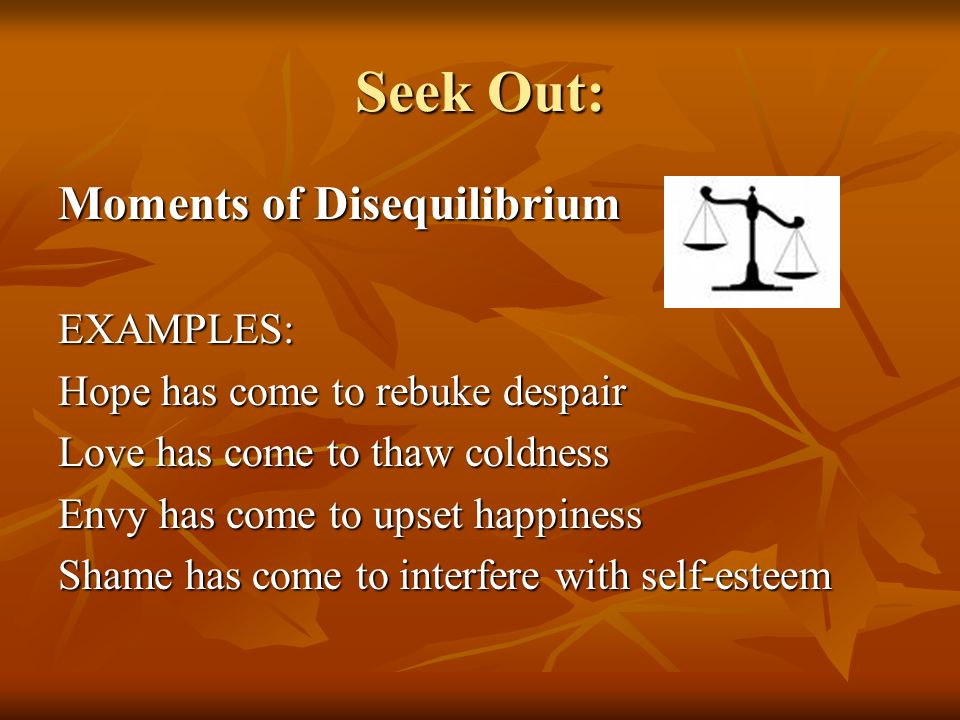 Seek Out: Moments of Disequilibrium EXAMPLES: Hope has come to rebuke despair Love has come to thaw coldness Envy has come to upset happiness Shame has come to interfere with self-esteem