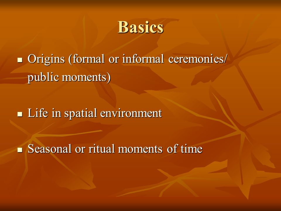 Basics Origins (formal or informal ceremonies/ Origins (formal or informal ceremonies/ public moments) Life in spatial environment Life in spatial environment Seasonal or ritual moments of time Seasonal or ritual moments of time