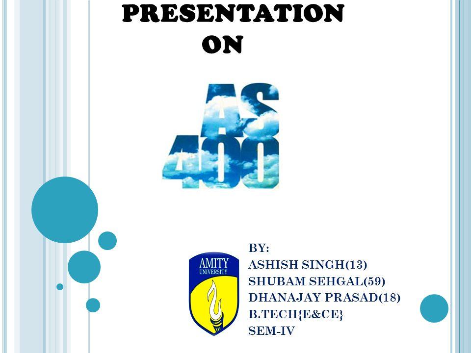 PRESENTATION ON BY: ASHISH SINGH(13) SHUBAM SEHGAL(59) DHANAJAY PRASAD(18) B.TECH{E&CE} SEM-IV