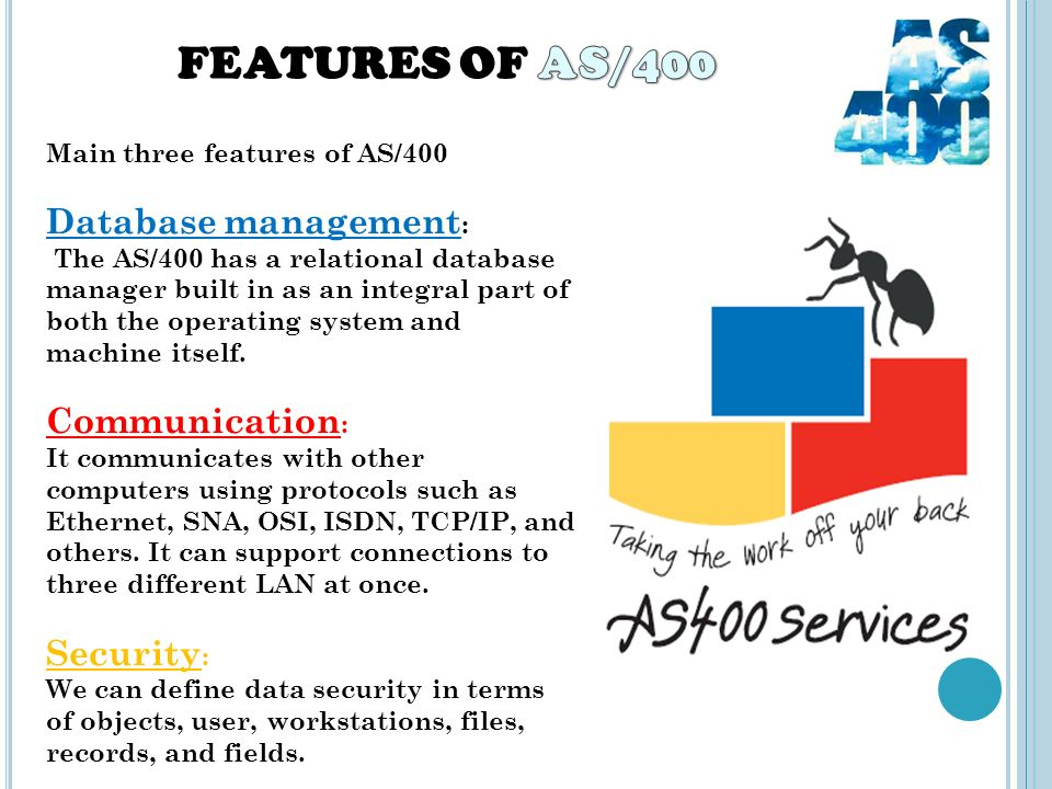Main three features of AS/400 Database management : The AS/400 has a relational database manager built in as an integral part of both the operating system and machine itself.