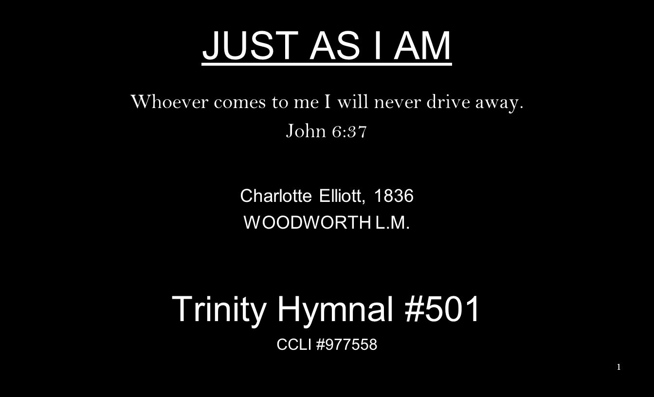 JUST AS I AM Whoever comes to me I will never drive away. John 6:37 Charlotte Elliott, 1836 WOODWORTH L.M. Trinity Hymnal #501 CCLI #977558 1