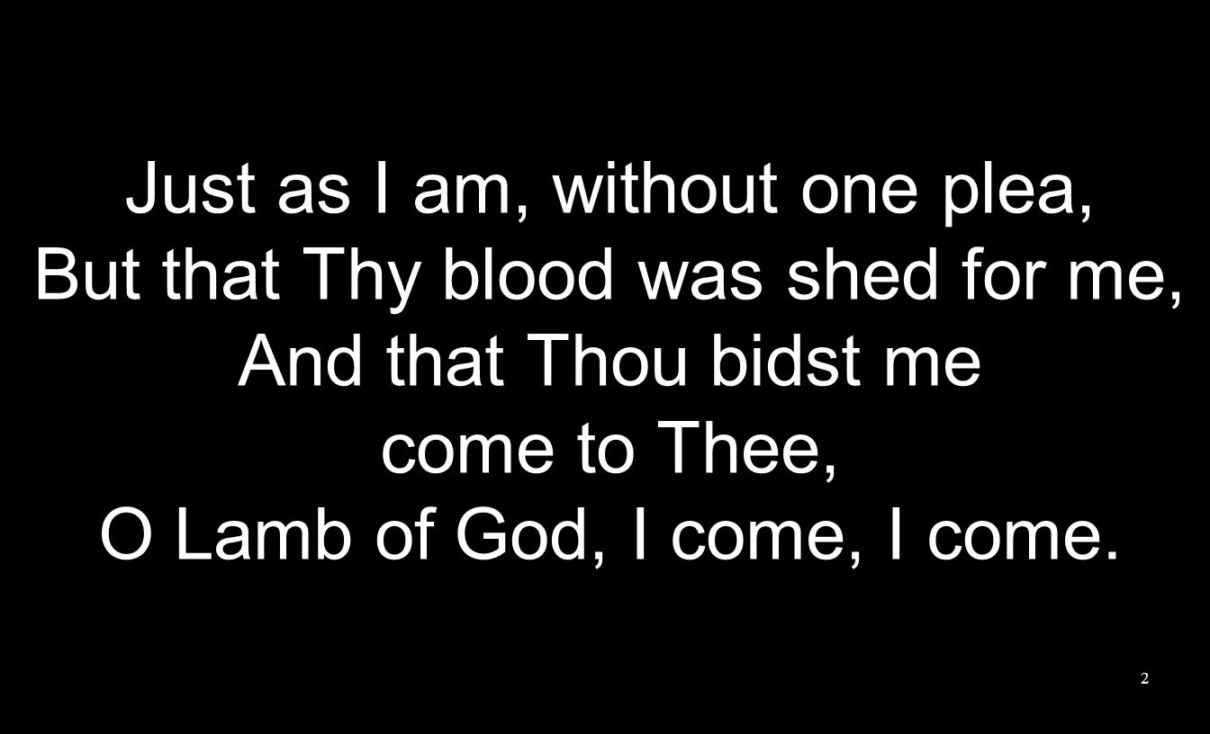 Just as I am, without one plea, But that Thy blood was shed for me, And that Thou bidst me come to Thee, O Lamb of God, I come, I come. 2
