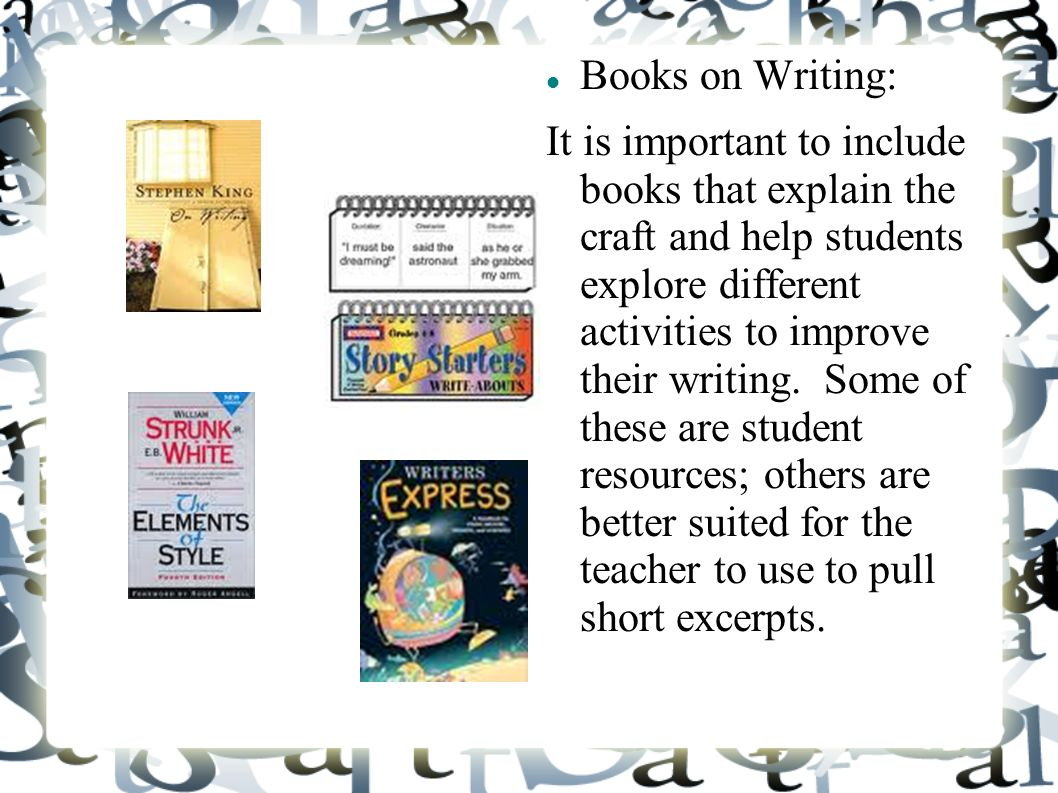 Books on Writing: It is important to include books that explain the craft and help students explore different activities to improve their writing.