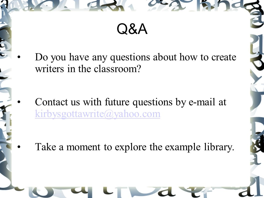 Q&A Do you have any questions about how to create writers in the classroom? Contact us with future questions by e-mail at kirbysgottawrite@yahoo.com k