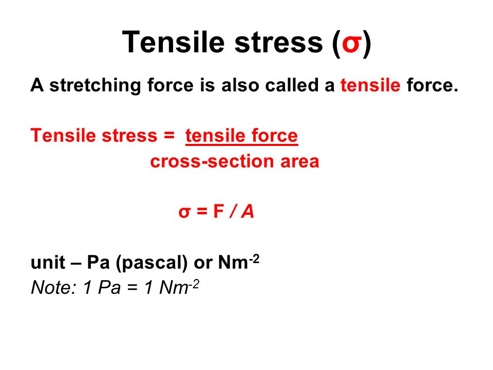 Tensile stress (σ) A stretching force is also called a tensile force. Tensile stress = tensile force cross-section area σ = F / A unit – Pa (pascal) o