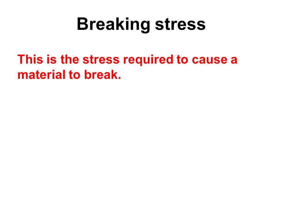 Breaking stress This is the stress required to cause a material to break.