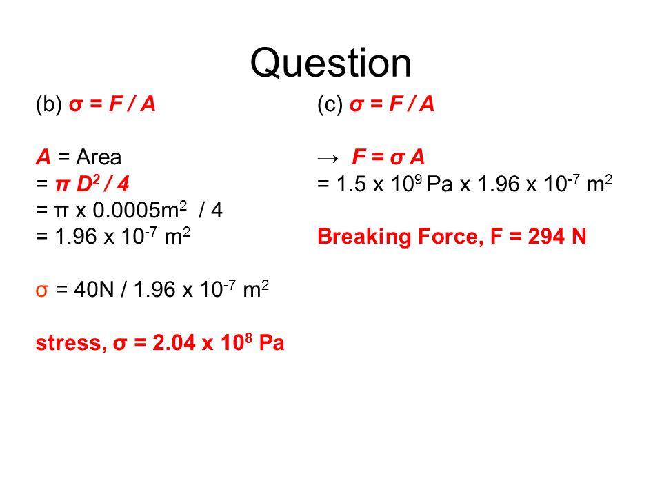 Question (b) σ = F / A A = Area = π D 2 / 4 = π x 0.0005m 2 / 4 = 1.96 x 10 -7 m 2 σ = 40N / 1.96 x 10 -7 m 2 stress, σ = 2.04 x 10 8 Pa (c) σ = F / A
