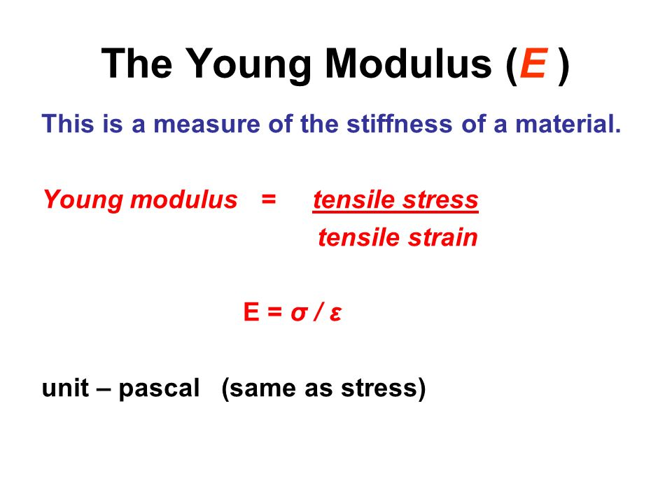The Young Modulus (E ) This is a measure of the stiffness of a material. Young modulus = tensile stress tensile strain E = σ / ε unit – pascal (same a