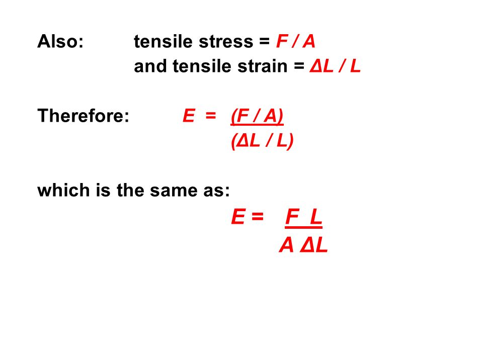 Also: tensile stress = F / A and tensile strain = ΔL / L Therefore: E = (F / A) (ΔL / L) which is the same as: E = F L A ΔL
