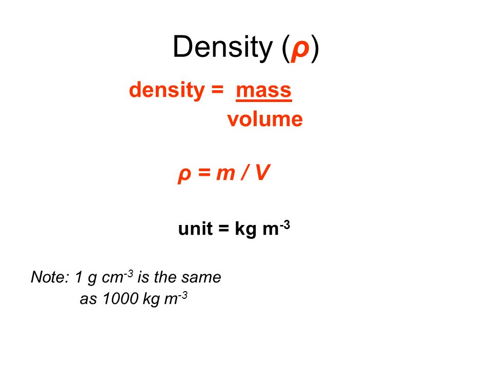 Density (ρ) density = mass volume ρ = m / V unit = kg m -3 Note: 1 g cm -3 is the same as 1000 kg m -3