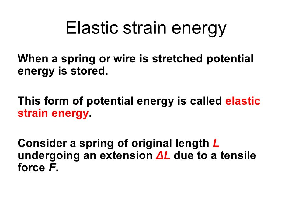 Elastic strain energy When a spring or wire is stretched potential energy is stored. This form of potential energy is called elastic strain energy. Co