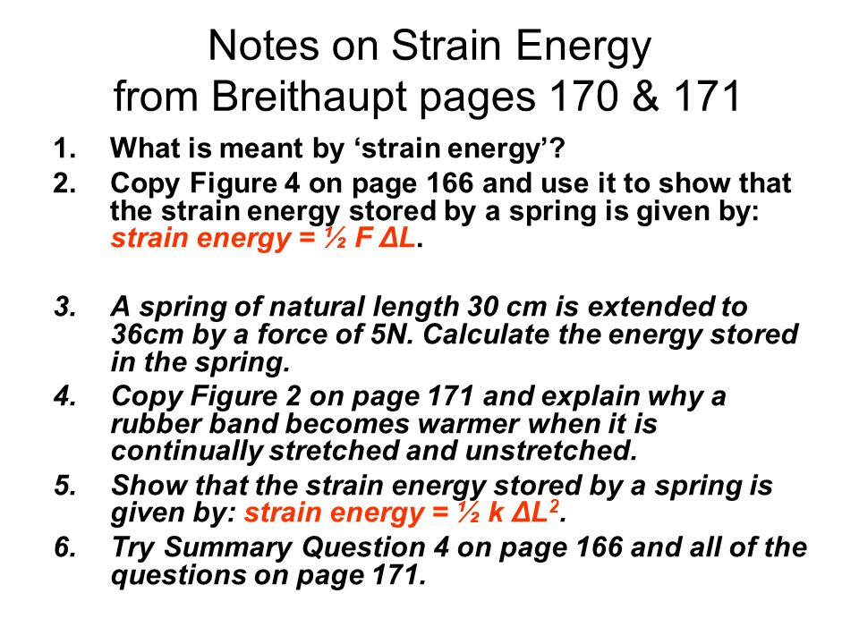 Notes on Strain Energy from Breithaupt pages 170 & 171 1.What is meant by strain energy? 2.Copy Figure 4 on page 166 and use it to show that the strai