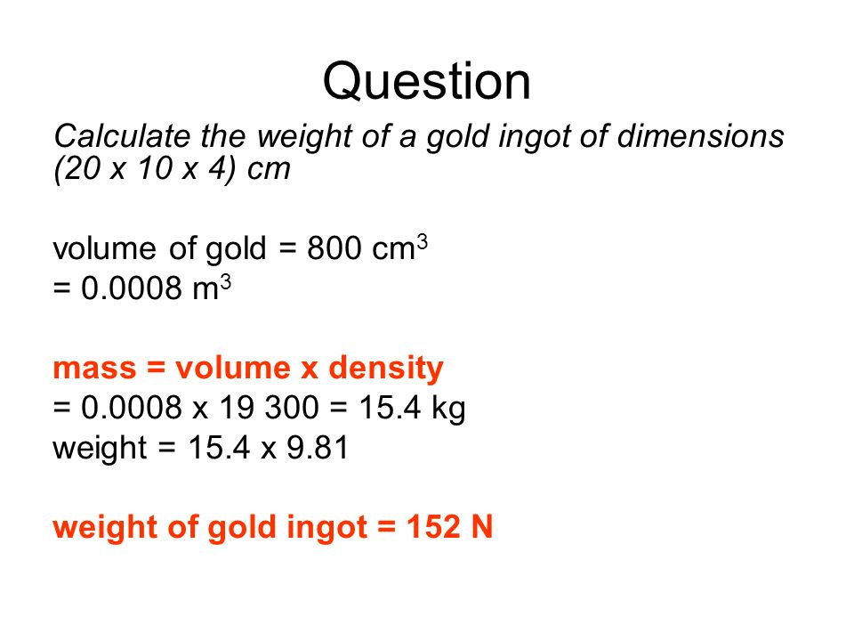 Question Calculate the weight of a gold ingot of dimensions (20 x 10 x 4) cm volume of gold = 800 cm 3 = 0.0008 m 3 mass = volume x density = 0.0008 x