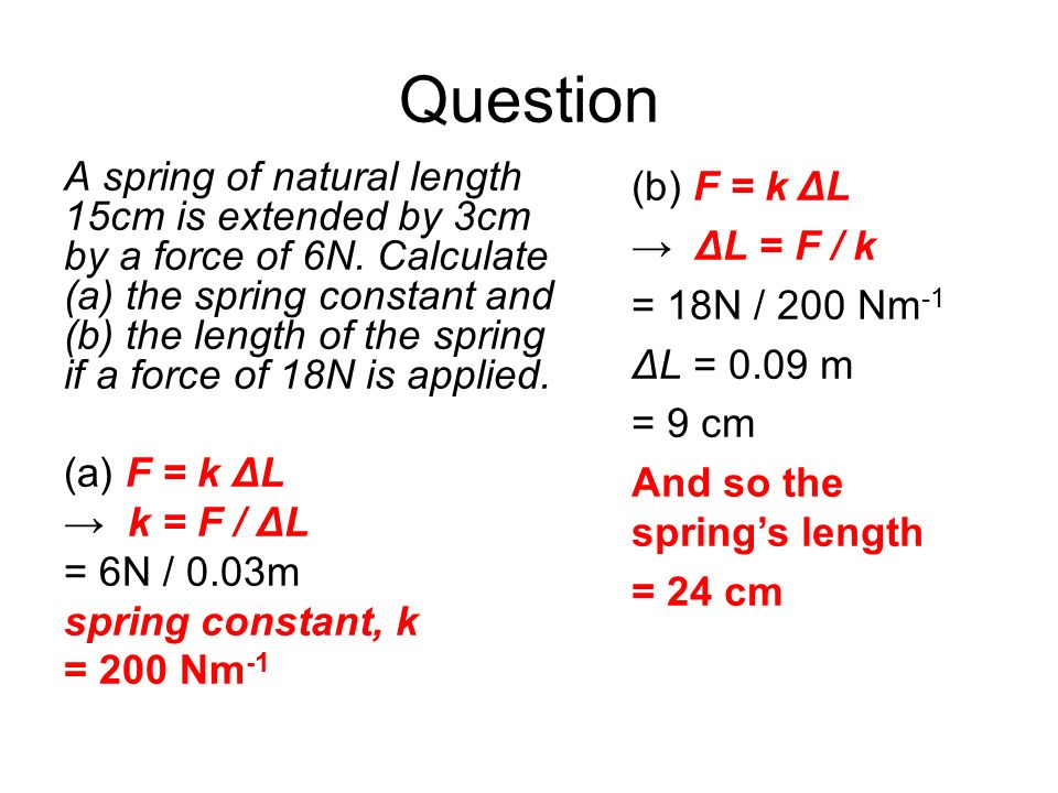 Question A spring of natural length 15cm is extended by 3cm by a force of 6N. Calculate (a) the spring constant and (b) the length of the spring if a