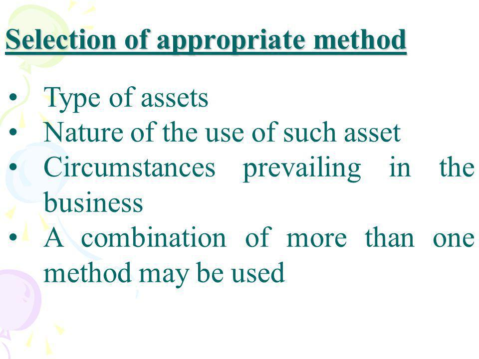 Selection of appropriate method Type of assets Nature of the use of such asset Circumstances prevailing in the business A combination of more than one